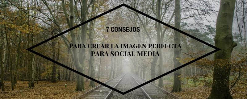 7 consejos para crear la imagen perfecta para el Social Media